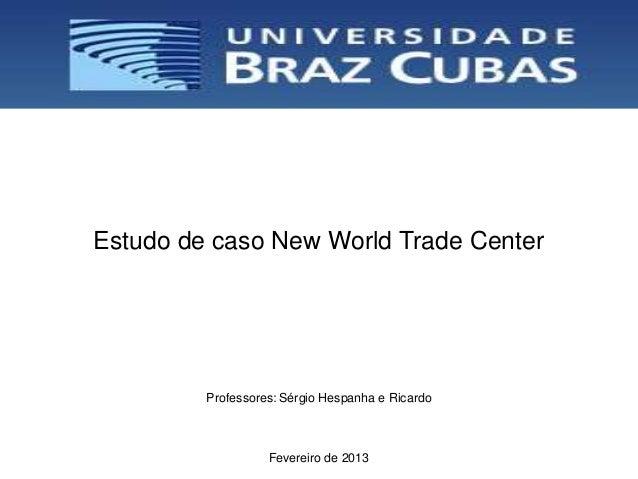 Estudo de caso New World Trade Center         Professores: Sérgio Hespanha e Ricardo                   Fevereiro de 2013