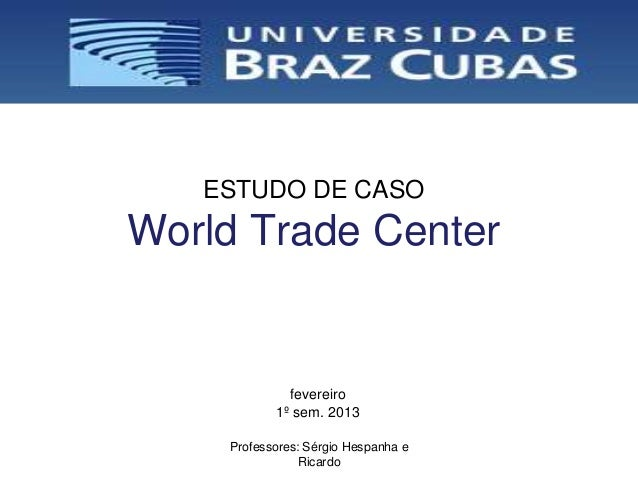 ESTUDO DE CASOWorld Trade Center             fevereiro           1º sem. 2013    Professores: Sérgio Hespanha e           ...