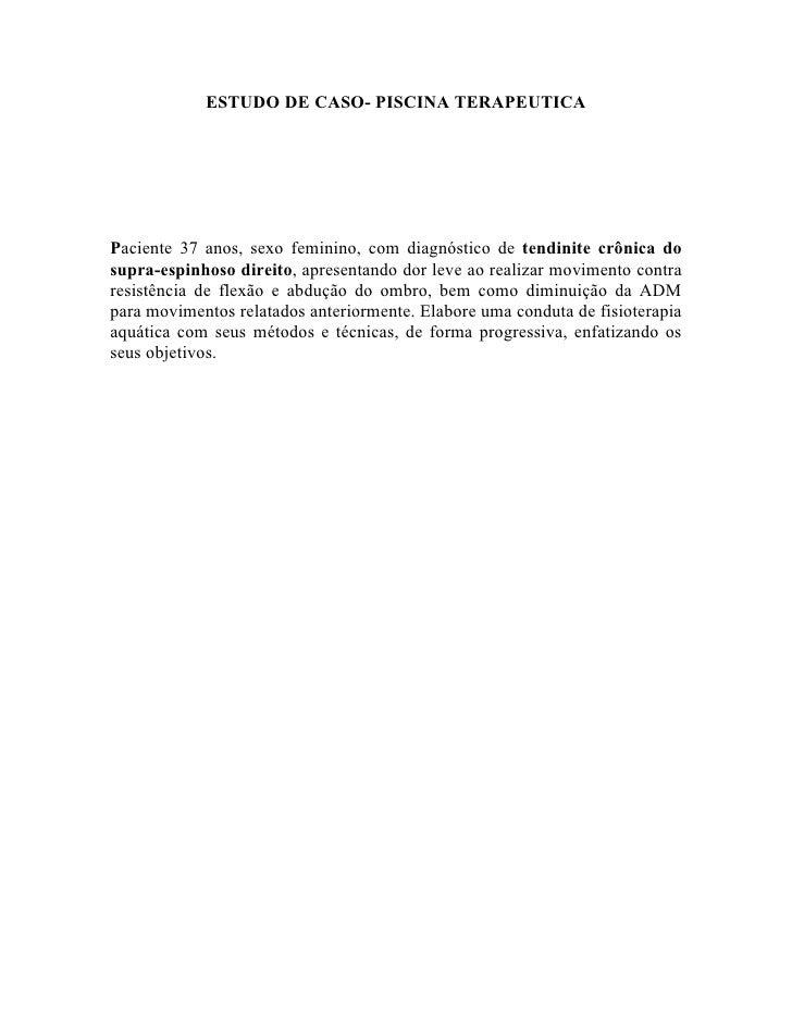 ESTUDO DE CASO- PISCINA TERAPEUTICA     Paciente 37 anos, sexo feminino, com diagnóstico de tendinite crônica do supra-esp...