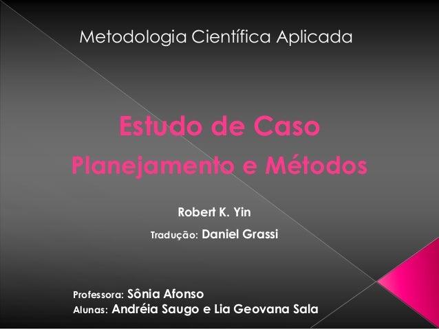 Metodologia Científica Aplicada  Professora:Sônia Afonso  Alunas:Andréia Saugo e Lia Geovana Sala  Estudo de Caso  Planeja...