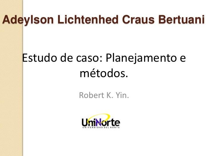 Adeylson Lichtenhed Craus Bertuani   Estudo de caso: Planejamento e              métodos.             Robert K. Yin.