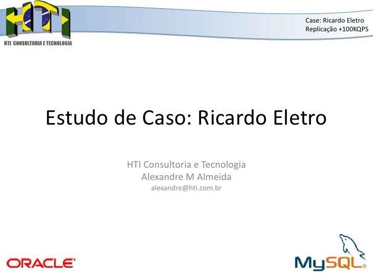 Estudo de Caso: Ricardo Eletro<br />Case: Ricardo Eletro<br />Replicação +100KQPS<br />HTI Consultoria e Tecnologia<br />A...
