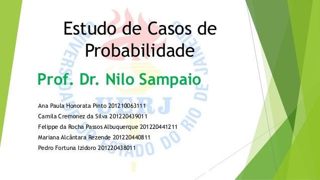 Estudo de Casos de Probabilidade Prof. Dr. Nilo Sampaio Ana Paula Honorata Pinto 201210063111 Camila Cremonez da Silva 201...