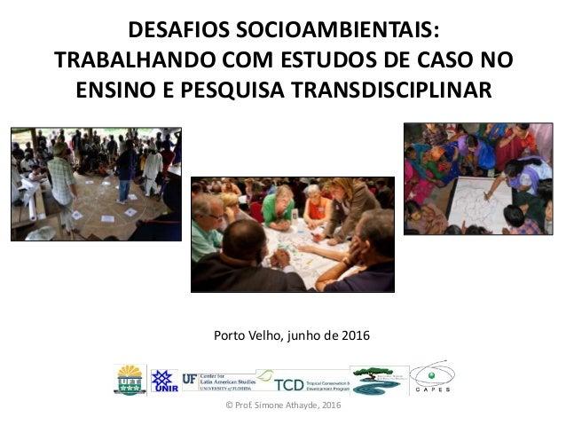 DESAFIOS SOCIOAMBIENTAIS: TRABALHANDO COM ESTUDOS DE CASO NO ENSINO E PESQUISA TRANSDISCIPLINAR Porto Velho, junho de 2016...