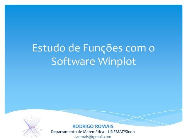 Estudo de Funções com o    Software Winplot             RODRIGO ROMAIS   Departamento de Matemática – UNEMAT/Sinop        ...