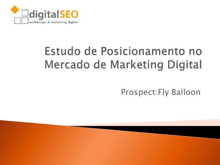 Estudo de Posicionamento no Mercado deMarketing Digital<br />Prospect:FlyBalloon<br />