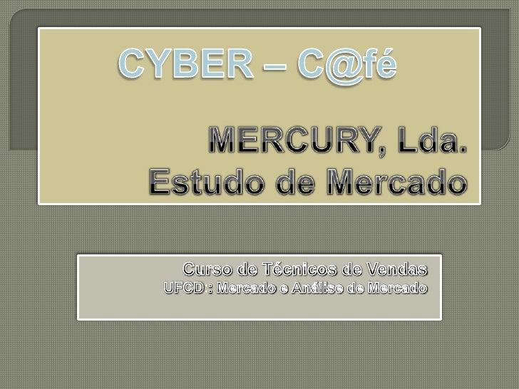 MERCURY, Lda.EstudodeMercado<br />CYBER – C@fé <br />CursodeTécnicosdeVendas<br />UFCD::MercadoeAnálisedeMercado<br />