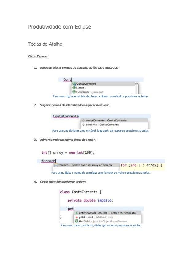 Produtividade com EclipseTeclas de AtalhoCtrl + Espaço:    1.   Autocompletar nomes de classes, atributos e métodos:      ...