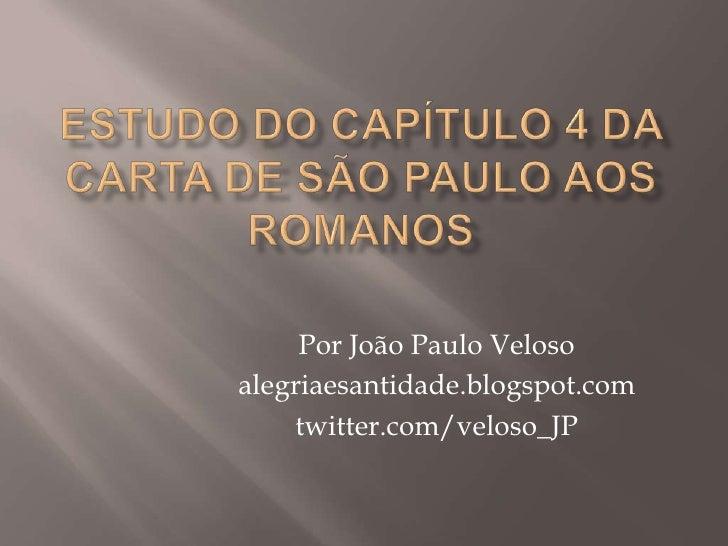 Estudo do capítulo 4 da carta de são paulo aos romanos<br />Por João Paulo Veloso<br />alegriaesantidade.blogspot.com<br /...