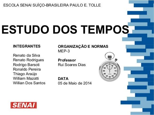 ESCOLA SENAI SUÍÇO-BRASILEIRA PAULO E. TOLLE  ESTUDO DOS TEMPOS  INTEGRANTES  Renato da Silva  Renato Rodrigues  Rodrigo B...