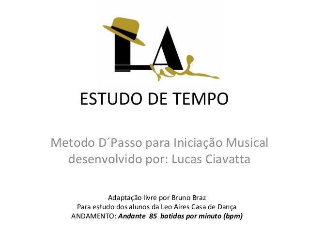 ESTUDO DE TEMPO Metodo D´Passo para Iniciação Musical desenvolvido por: Lucas Ciavatta Adaptação livre por Bruno Braz Para...