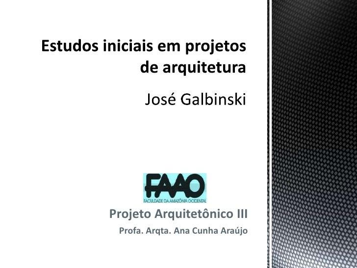 Estudos iniciais em projetos de arquiteturaJosé Galbinski<br />Projeto Arquitetônico III<br />Profa. Arqta. Ana Cunha Araú...
