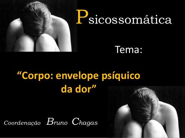 """Psicossomática Tema:  """"Corpo: envelope psíquico da dor"""" Coordenação  Bruno Chagas"""