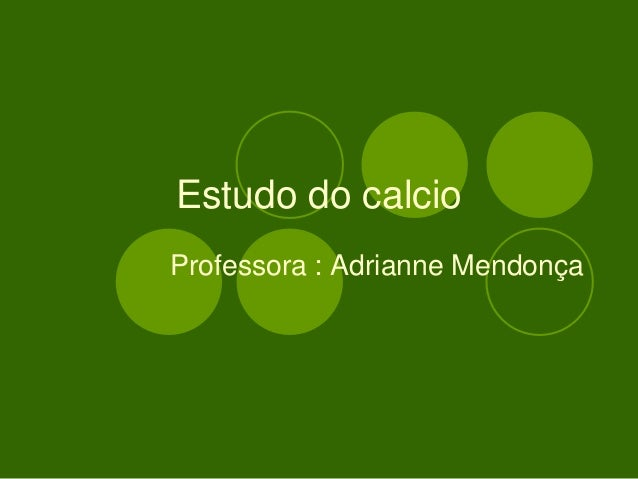 Estudo do calcio Professora : Adrianne Mendonça