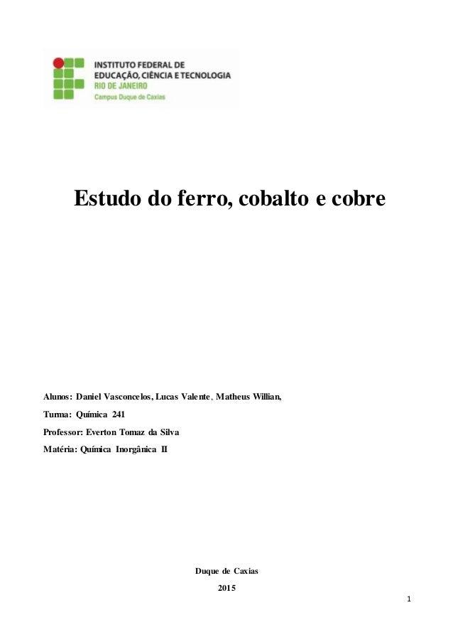 1 Estudo do ferro, cobalto e cobre Alunos: Daniel Vasconcelos, Lucas Valente, Matheus Willian, Turma: Química 241 Professo...