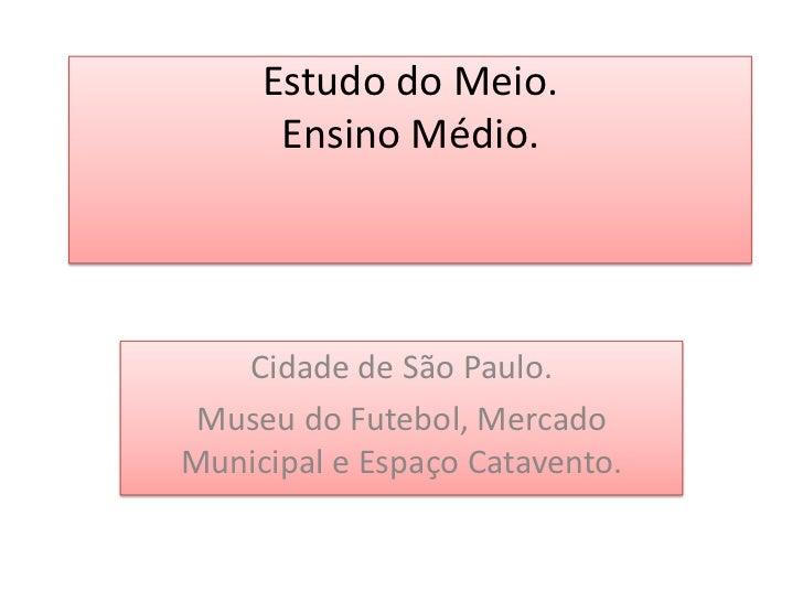 Estudo do Meio.Ensino Médio.<br />Cidade de São Paulo.<br />Museu do Futebol, Mercado Municipal e Espaço Catavento.<br />