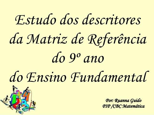 Estudo dos descritoresda Matriz de Referência       do 9º anodo Ensino Fundamental                Por: Ruanna Guido       ...