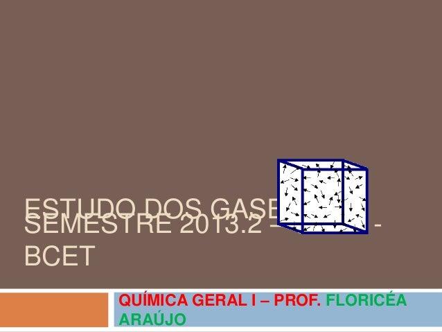 ESTUDO DOS GASES QUÍMICA GERAL I – PROF. FLORICÉA ARAÚJO SEMESTRE 2013.2 – UFRB - BCET