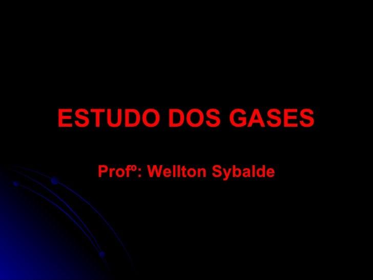 ESTUDO DOS GASES Profº: Wellton Sybalde