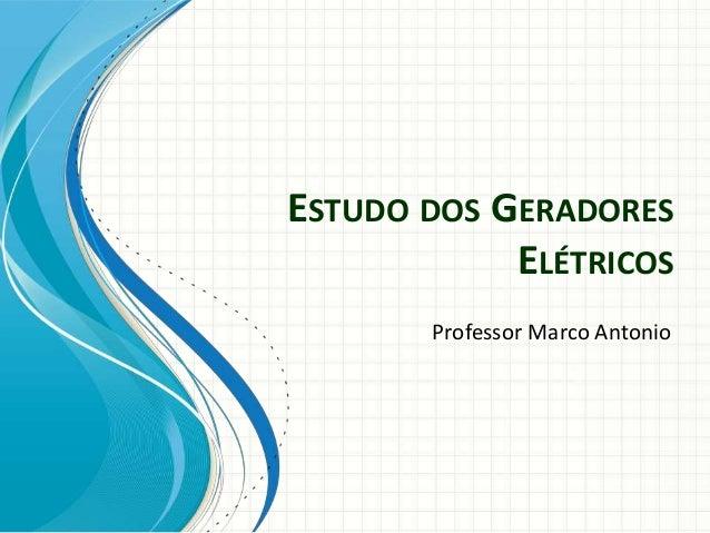 ESTUDO DOS GERADORES ELÉTRICOS Professor Marco Antonio