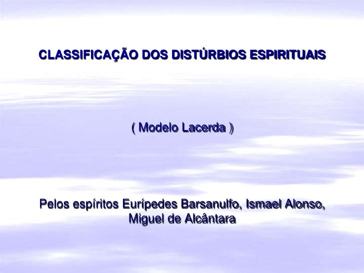 CLASSIFICAÇÃO DOS DISTÚRBIOS ESPIRITUAIS                     ( Modelo Lacerda )     Pelos espíritos Eurípedes Barsanulfo, ...
