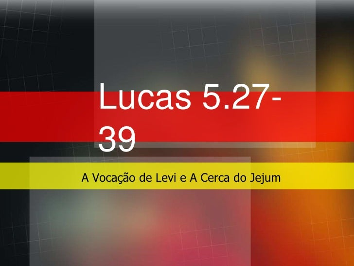 Lucas 5.27-39<br />A Vocação de Levi e A Cerca do Jejum<br />