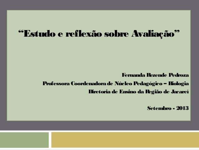 """""""Estudo e reflexão sobre Avaliação""""  Fernanda Rezende Pedroza  Professora Coordenadora de Núcleo Pedagógico – Biologia  Di..."""