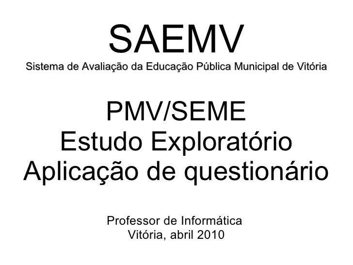 SAEMV Sistema de Avaliação da Educação Pública Municipal de Vitória PMV/SEME Estudo Exploratório Aplicação de questionário...