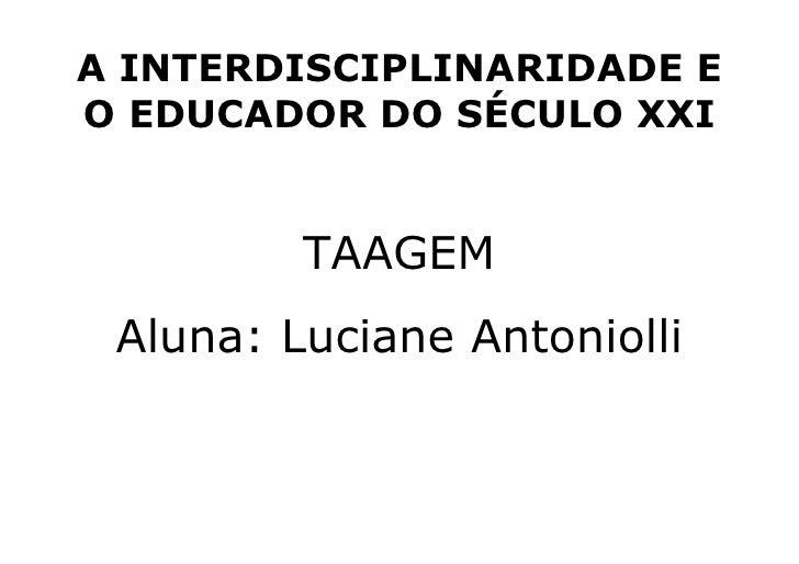 A INTERDISCIPLINARIDADE E O EDUCADOR DO SÉCULO XXI TAAGEM Aluna: Luciane Antoniolli
