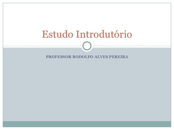 PROFESSOR RODOLFO ALVES PEREIRA Estudo Introdutório