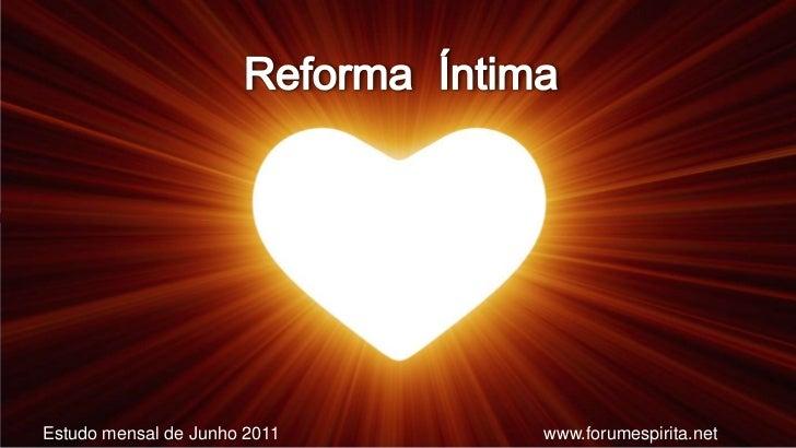 Reforma  Íntima<br />Estudo mensal de Junho 2011<br />www.forumespirita.net <br />