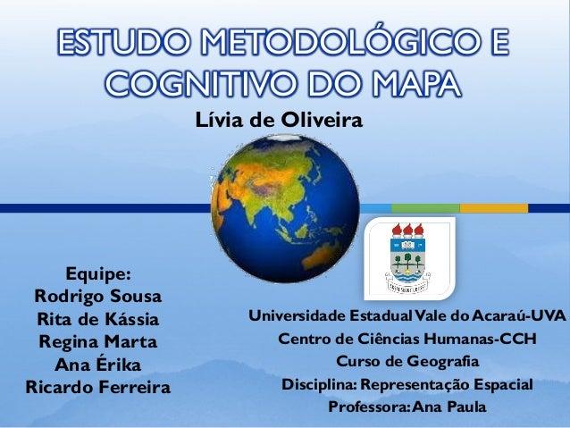 ESTUDO METODOLÓGICO E COGNITIVO DO MAPA Equipe: Rodrigo Sousa Rita de Kássia Regina Marta Ana Érika Ricardo Ferreira Unive...