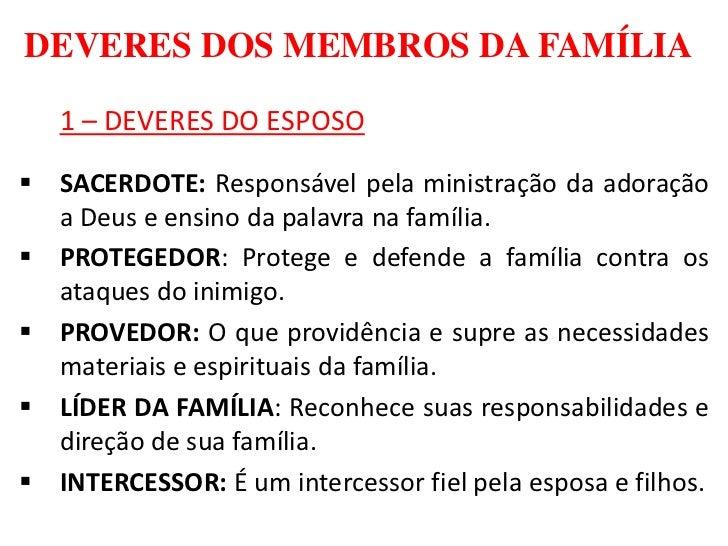 DEVERES DOS MEMBROS DA FAMÍLIA   1 – DEVERES DO ESPOSO SACERDOTE: Responsável pela ministração da adoração  a Deus e ensi...