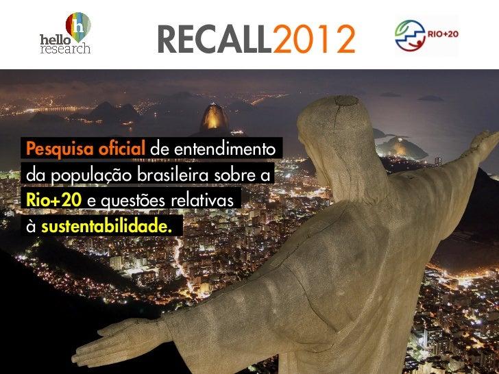 RECALL2012Pesquisa oficial de entendimentoda população brasileira sobre aRio+20 e questões relativasà sustentabilidade.
