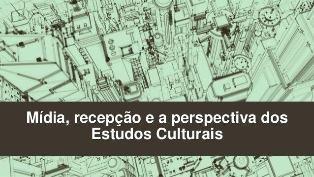 Mídia, recepção e a perspectiva dos  Estudos Culturais
