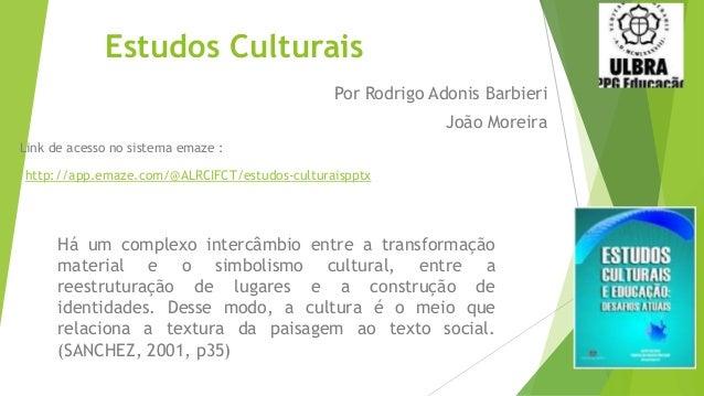 Estudos Culturais Há um complexo intercâmbio entre a transformação material e o simbolismo cultural, entre a reestruturaçã...