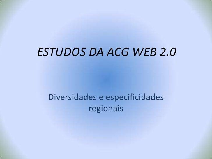 ESTUDOS DA ACG WEB 2.0<br />Diversidades e especificidades regionais<br />