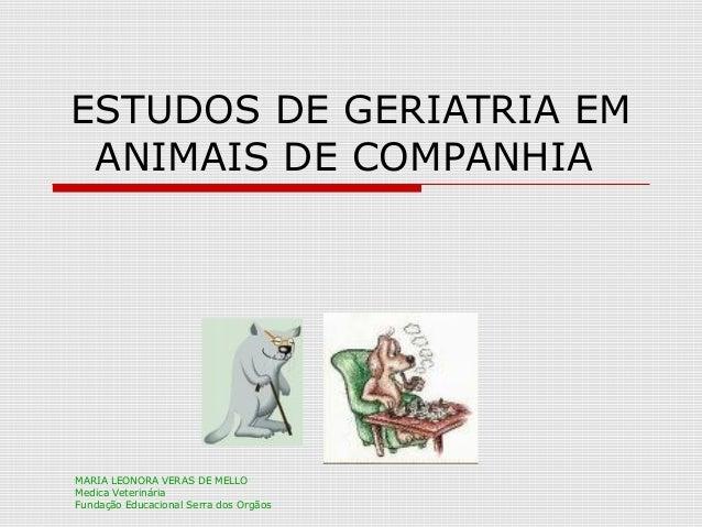 ESTUDOS DE GERIATRIA EM ANIMAIS DE COMPANHIA MARIA LEONORA VERAS DE MELLO Medica Veterinária Fundação Educacional Serra do...