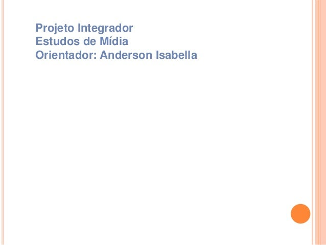 Projeto Integrador Estudos de Mídia Orientador: Anderson Isabella