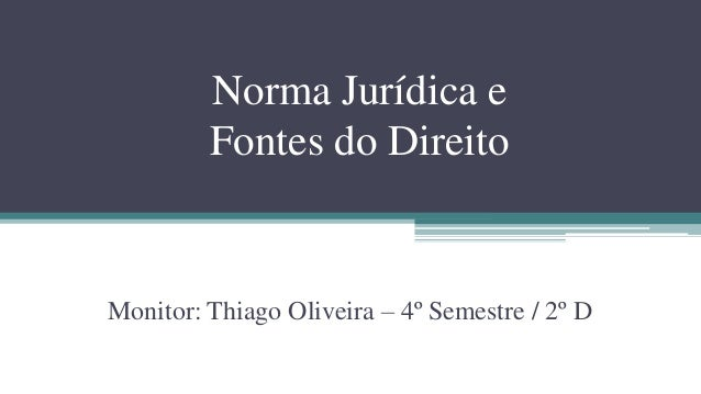 Norma Jurídica e         Fontes do DireitoMonitor: Thiago Oliveira – 4º Semestre / 2º D