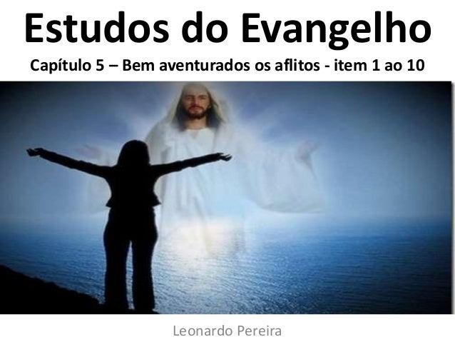 Estudos do Evangelho Capítulo 5 – Bem aventurados os aflitos - item 1 ao 10 Leonardo Pereira