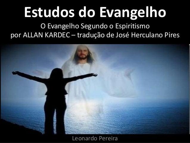 Estudos do Evangelho O Evangelho Segundo o Espiritismo por ALLAN KARDEC – tradução de José Herculano Pires Leonardo Pereira