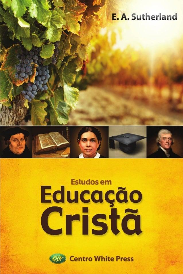 """© 2014 Centro de Pesquisas Ellen G. White Título do Original: """"Studies in Christian Education"""" Escrito por E. A. Sutherlan..."""