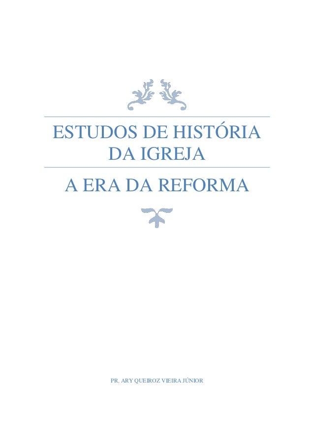 Pr. Ary Queiroz Vieira Júnior Estudos de História da Igreja 0 ESTUDOS DE HISTÓRIA DA IGREJA | A ERA DA REFORMA ESTUDOS DE ...