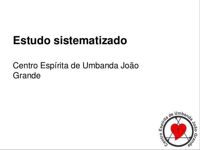 Estudo sistematizado Centro Espírita de Umbanda João Grande