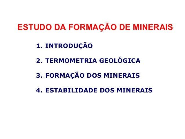 ESTUDO DA FORMAÇÃO DE MINERAIS 1. INTRODUÇÃO 2. TERMOMETRIA GEOLÓGICA 3. FORMAÇÃO DOS MINERAIS 4. ESTABILIDADE DOS MINERAI...