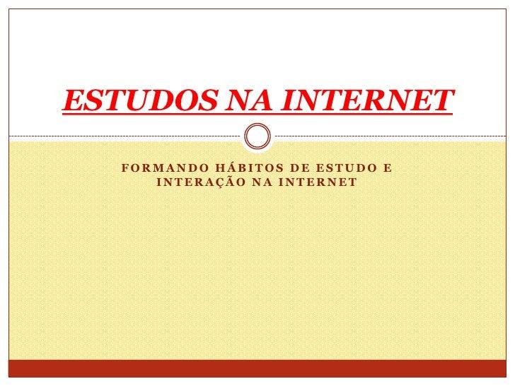 ESTUDOS NA INTERNET  FORMANDO HÁBITOS DE ESTUDO E     INTERAÇÃO NA INTERNET