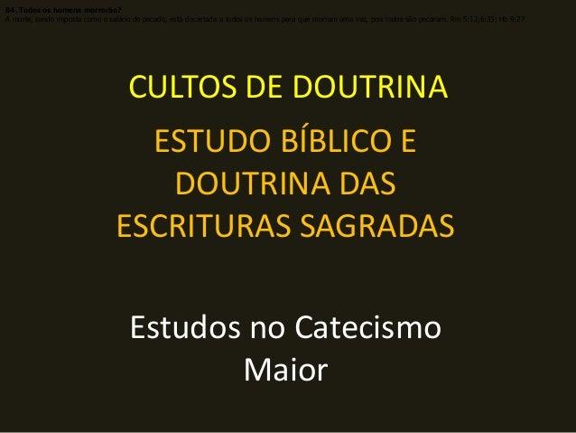 CULTOS DE DOUTRINA ESTUDO BÍBLICO E DOUTRINA DAS ESCRITURAS SAGRADAS Estudos no Catecismo Maior 84. Todos os homens morrer...