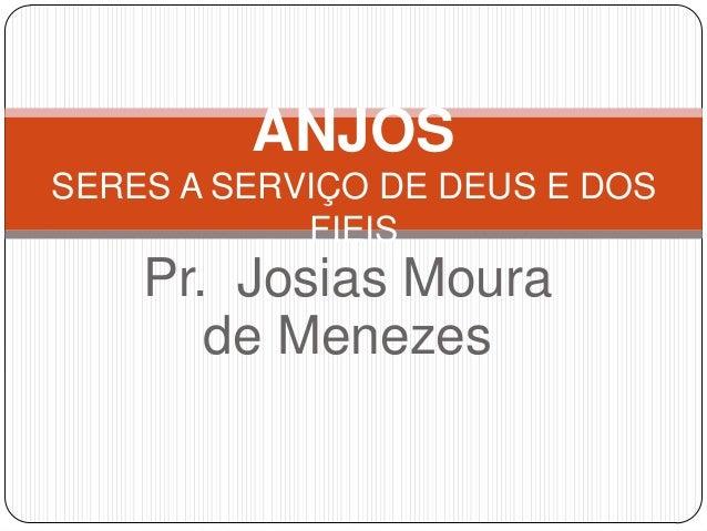 ANJOS SERES A SERVIÇO DE DEUS E DOS FIEIS  Pr. Josias Moura de Menezes