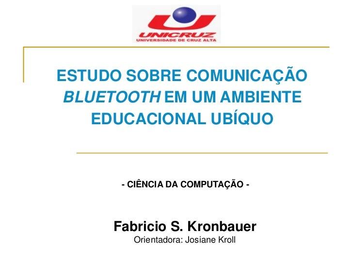 ESTUDO SOBRE COMUNICAÇÃO BLUETOOTH EM UM AMBIENTE    EDUCACIONAL UBÍQUO      - CIÊNCIA DA COMPUTAÇÃO -     Fabricio S. Kro...